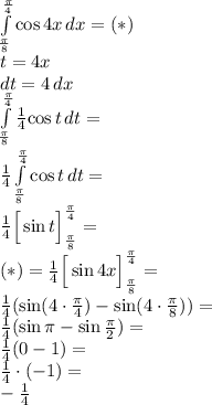 \\\int \limits_{\frac{\pi}{8}}^{\frac{\pi}{4}} {\cos 4x}\, dx=(*)\\ t=4x\\ dt=4\, dx\\ \int \limits_{\frac{\pi}{8}}^{\frac{\pi}{4}} \frac{1}{4}{\cos t}\, dt=\\ \frac{1}{4}\int \limits_{\frac{\pi}{8}}^{\frac{\pi}{4}} {\cos t}\, dt=\\ \frac{1}{4}\Big[\sin t\Big]_{\frac{\pi}{8}}^{\frac{\pi}{4}}=\\ (*)=\frac{1}{4}\Big[\sin 4x\Big]_{\frac{\pi}{8}}^{\frac{\pi}{4}}=\\ \frac{1}{4}(\sin (4\cdot\frac{\pi}{4})-\sin (4\cdot\frac{\pi}{8}))=\\ \frac{1}{4}(\sin \pi-\sin \frac{\pi}{2})=\\ \frac{1}{4}(0-1)=\\ \frac{1}{4}\cdot(-1)=\\ -\frac{1}{4}