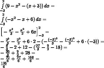 \\\int \limits_{-3}^2 (9-x^2-(x+3))\, dx=\\ \int \limits_{-3}^2 (-x^2-x+6)\, dx=\\ \Big[-\frac{x^3}{3}-\frac{x^2}{2}+6x\Big]_{-3}^2=\\ -\frac{2^3}{3}-\frac{2^2}{2}+6\cdot2-(-\frac{(-3)^3}{3}-\frac{(-3)^2}{2}+6\cdot(-3))=\\ -\frac{8}{3}-2+12-(\frac{27}{3}-\frac{9}{2}-18)=\\ -\frac{35}{3}+\frac{9}{2}+28=\\ -\frac{70}{6}+\frac{27}{6}+\frac{168}{6}=\\ \frac{125}{6}