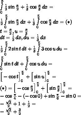 \\\int \limits_0^{\frac{\pi}{2}}{\frac{1}{2}\sin \frac{x}{2} + \frac{1}{3}\cos \frac{x}{3}}\, dx=\\ \frac{1}{2}\int \limits_0^{\frac{\pi}{2}}{\sin \frac{x}{2}}\, dx+\frac{1}{3}\int \limits_0^{\frac{\pi}{2}}{\cos \frac{x}{3}}\, dx=(*)\\ t=\frac{x}{2},u=\frac{x}{3}\\ dt=\frac{1}{2}\,dx,du=\frac{1}{3}\,dx\\ \frac{1}{2}\int \limits_0^{\frac{\pi}{2}}{2\sin t}\, dt+\frac{1}{3}\int \limits_0^{\frac{\pi}{2}}{3\cos u}\, du=\\ \int \limits_0^{\frac{\pi}{2}}{\sin t}\, dt+\int \limits_0^{\frac{\pi}{2}}{\cos u}\, du=\\ \Big[-\cos t\Big]_0^{\frac{\pi}{2}}+\Big[\sin u\Big]_0^{\frac{\pi}{2}}=\\ (*)=\Big[-\cos \frac{x}{2}\Big]_0^{\frac{\pi}{2}}+\Big[\sin \frac{x}{3}\Big]_0^{\frac{\pi}{2}}=\\ -\cos \frac{\pi}{4}-(-\cos 0)+\sin \frac{\pi}{6}-\sin 0=\\ -\frac{\sqrt2}{2}+1+\frac{1}{2}=\\ -\frac{\sqrt2}{2}+\frac{3}{2}