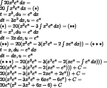 \\\int 20x^3e^x\, dx=\\ 20\int x^3e^x\, dx=(*)\\ t=x^3,du=e^x\, dx\\ dt=3x^2\, dx,u=e^x\\ (*)=20(x^3e^x-3\int x^2e^x\, dx)=(**)\\ t=x^2,du=e^x\, dx\\ dt=2x\, dx,u=e^x\\ (**)=20(x^3e^x-3(x^2e^x-2\int xe^x\, dx))=(***)\\ t=x,du=e^x\, dx\\ dt=dx, u=e^x\\ (***)=20(x^3e^x-3(x^2e^x-2(xe^x-\int e^x \, dx)))=\\ 20(x^3e^x-3(x^2e^x-2(xe^x-e^x)))+C=\\ 20(x^3e^x-3(x^2e^x-2xe^x+2e^x))+C=\\ 20(x^3e^x-3x^2e^x+6xe^x-6e^x)+C=\\ 20e^x(x^3-3x^2+6x-6)+C