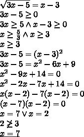 \\\sqrt{3x-5}=x-3\\ 3x-5\geq0\\ 3x\geq5 \wedge x-3\geq0\\ x\geq\frac{5}{3} \wedge x\geq 3\\ x\geq3\\ 3x-5=(x-3)^2\\ 3x-5=x^2-6x+9\\ x^2-9x+14=0\\ x^2-2x-7x+14=0\\ x(x-2)-7(x-2)=0\\ (x-7)(x-2)=0\\ x=7 \vee x=2\\ 2\not\geq3\\ \underline{x=7}