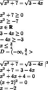\\sqrt{x^2+7}=\sqrt{3-4x}\\ x^2+7\geq0\ x^2\geq-7\ x\in\mathbb{R}\ 3-4x\geq0\ -4x\geq-3\ x\leq\frac{3}{4}\ D=(-\infty,\frac{3}{4}>\\ \sqrt{x^2+7}=\sqrt{3-4x}\ |^2\ x^2+7=3-4x\ x^2+4x+4=0\ (x+2)^2=0\ x=-2\