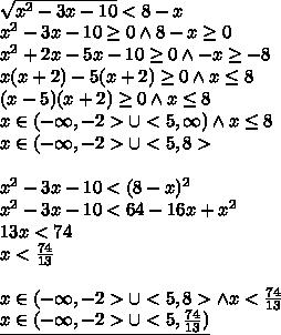 \\\sqrt{x^2-3x-10}<8-x\\ x^2-3x-10\geq0 \wedge 8-x\geq0\\ x^2+2x-5x-10\geq 0\wedge -x\geq -8\\ x(x+2)-5(x+2)\geq 0 \wedge x\leq 8\\ (x-5)(x+2)\geq 0 \wedge x\leq 8\\ x\in(-\infty,-2>\cup <5,\infty) \wedge x\leq 8\\ x\in(-\infty,-2>\cup <5,8>\\\\ x^2-3x-10<(8-x)^2\\ x^2-3x-10<64-16x+x^2\\ 13x<74\\ x<\frac{74}{13}\\\\ x\in(-\infty,-2>\cup <5,8> \wedge x<\frac{74}{13}\\ \underline{x\in(-\infty,-2>\cup <5,\frac{74}{13})}