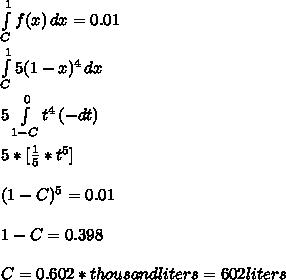 \\ \int\limits^1_C {f(x)} \, dx = 0.01 \\ \\  \int\limits^1_C {5(1-x)^4} \, dx \\ \\ 5  \int\limits^0_{1-C} {t^4} \, (-dt) \\ \\ 5 * [ \frac{1}{5}* t^5 ] \\ \\ (1-C)^5 = 0.01 \\ \\ 1- C = 0.398 \\ \\ C = 0.602 * thousand liters = 602 liters \\