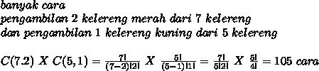 \\ banyak~cara~ \\ pengambilan~2~kelereng~merah~dari~7~kelereng \\ dan~pengambilan~1~kelereng~kuning~dari~5~kelereng  \\ \\ C(7.2)~X~C(5,1)= \frac{7!}{(7-2)!2!} ~X~ \frac{5!}{(5-1)!1!}  = \frac{7!}{5!2!} ~X~ \frac{5!}{4!}=105 ~cara