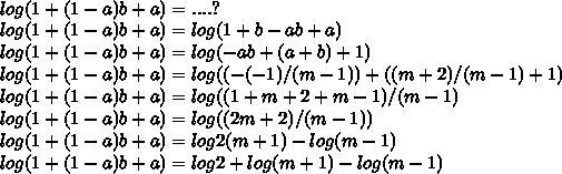 \\ log (1 + (1 - a)b + a) = ....? \\ log (1 + (1 - a)b + a) = log (1 + b - ab + a) \\ log (1 + (1 - a)b + a) = log (- ab + (a + b) + 1) \\ log (1 + (1 - a)b + a) = log ((-(-1)/(m - 1)) + ((m + 2)/(m - 1) + 1) \\ log (1 + (1 - a)b + a) = log (( 1 + m + 2 + m - 1)/(m - 1) \\ log (1 + (1 - a)b + a) = log ((2m + 2)/(m - 1)) \\ log (1 + (1 - a)b + a) = log 2(m + 1) - log (m - 1) \\ log (1 + (1 - a)b + a) = log 2 + log (m + 1) - log (m - 1)