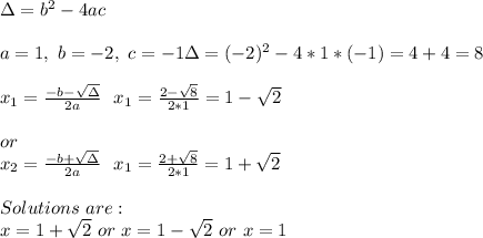 \Delta=b^2-4ac\\\\a=1,\ b=-2,\ c=-1   \Delta=(-2)^2-4*1*(-1)=4+4=8\\\\x_1=\frac{-b-\sqrt{\Delta}}{2a}\ \ x_1=\frac{2-\sqrt{8}}{2*1}= 1-\sqrt{2}\\\\ or \\x_2=\frac{-b+\sqrt{\Delta}}{2a}\ \ x_1=\frac{2+\sqrt{8}}{2*1}= 1+\sqrt{2}\\\\Solutions\ are:\\x=1+\sqrt{2}\ or\ x=1-\sqrt{2}\ or\ x=1