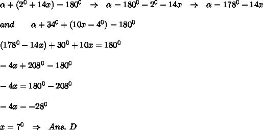 \alpha + (2^0 +14x) =180^0 \ \ \Rightarrow \ \ \alpha =180^0-2^0-14x \ \ \Rightarrow \ \ \alpha =178^ 0-14x \\ \\ and \ \ \ \ \ \ \alpha+34^0+(10x-4^0)=180^0 \\ \\ (178^0-14x)+30^0+10x=180^0 \\ \\-4x+208^ 0=180^0 \\ \\-4x=180^0-208^0 \\ \\-4x=-28^0 \\ \\ x=7^0 \ \ \Rightarrow \ \Ans.\ D