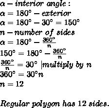 \alpha -interior\ angle:\\ \alpha =180^\circ-exterior\\ \alpha =180^\circ-30^\circ=150^\circ\\n-number\ of\ sides\\\alpha=180^\circ-\frac{360^\circ}{n}\\150^\circ=180^\circ-\frac{360^\circ}{n}\\\frac{360^\circ}{n}=30^\circ\ |multiply\ by\ n\\360^\circ=30^\circ n\\n=12\\\\Regular\ polygon\ has\ 12\ sides.
