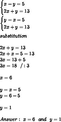 \begin{cases} x-y=5\\  2x+y=13  \end{cases} \\ \\\begin{cases}  y=x-5\\  2x+y=13  \end{cases}\\\\ substitution \\\\2x+y=13 \\2x+ x-5=13\\3x=13+5\\3x=18 \ \ /:3 \\ \\x=6\\\\y=x-5 \\y=6-5 \\ \\y=1 \\ \\ Answer : \ x=6 \ \ and \ \ y=1