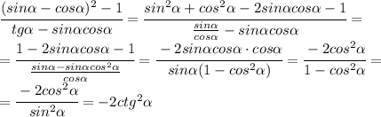 \cfrac{(sin \alpha -cos \alpha )^2-1}{tg \alpha -sin \alpha cos \alpha } = \cfrac{sin ^2\alpha+cos^2 \alpha  -2sin \alpha cos \alpha -1}{ \frac{sin \alpha }{cos \alpha }  -sin \alpha cos \alpha } =\\\= \cfrac{1  -2sin \alpha cos \alpha -1}{ \frac{sin \alpha-sin \alpha cos^2 \alpha  }{cos \alpha }  } = \cfrac{  -2sin \alpha cos \alpha \cdot cos \alpha }{ sin \alpha(1-cos^2 \alpha ) } = \cfrac{  -2 cos^2\alpha }{1-cos^2 \alpha}=\\\=\cfrac{-2 cos^2\alpha }{ sin^2 \alpha    } =-2ctg^2 \alpha