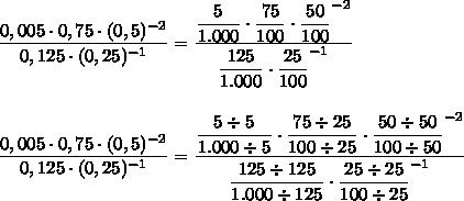 \dfrac{0,005\cdot0,75\cdot(0,5)^{-2}}{0,125\cdot(0,25)^{-1}}= \dfrac{ \dfrac{5}{1.000}\cdot \dfrac{75}{100}  \cdot \dfrac{50}{100}^{-2} }{ \dfrac{125}{1.000}\cdot \dfrac{25}{100}^{-1}  }\\\\\\ \dfrac{0,005\cdot0,75\cdot(0,5)^{-2}}{0,125\cdot(0,25)^{-1}}= \dfrac{ \dfrac{5\div5}{1.000\div5} \cdot \dfrac{75\div25}{100\div25}\cdot \dfrac{50\div50}{100\div50}^{-2}  }{ \dfrac{125\div125}{1.000\div125}\cdot \dfrac{25\div25}{100\div25} ^{-1} }