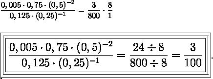 \dfrac{0,005\cdot0,75\cdot(0,5)^{-2}}{0,125\cdot(0,25)^{-1}}= \dfrac{3}{800}\cdot \dfrac{8}{1}\\\\\\ \Large\boxed{\boxed{\boxed{\dfrac{0,005\cdot0,75\cdot(0,5)^{-2}}{0,125\cdot(0,25)^{-1}}= \dfrac{24\div8}{800\div8}= \dfrac{3}{100}}}}.\\.