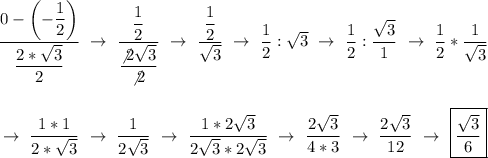 \dfrac{0-\left(-\dfrac{1}{2}\right) }{ \dfrac{2* \sqrt{3} }{2} }~\to~ \dfrac{ \dfrac{1}{2} }{ \dfrac{\not2 \sqrt{3} }{\not2} }~\to~ \dfrac{ \dfrac{1}{2} }{ \sqrt{3} }~\to~ \dfrac{1}{2}: \sqrt{3}~\to~ \dfrac{1}{2}: \dfrac{ \sqrt{3} }{1}~\to~ \dfrac{1}{2}* \dfrac{1}{ \sqrt{3} }\\\\\\~\to~ \dfrac{1*1}{2* \sqrt{3} }~\to~ \dfrac{1}{2 \sqrt{3} }~\to~ \dfrac{1*2 \sqrt{3} }{2 \sqrt{3}*2 \sqrt{3}  }~\to~ \dfrac{2 \sqrt{3} }{4*3}~\to~ \dfrac{2 \sqrt{3} }{12}~\to~\boxed{\dfrac{ \sqrt{3} }{6}}