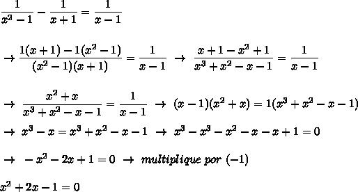 \dfrac{1}{ x^{2} -1}- \dfrac{1}{x+1}= \dfrac{1}{x-1}\\\\\\ ~\to\dfrac{1(x+1)-1( x^{2} -1)}{( x^{2} -1)(x+1)}= \dfrac{1}{x-1}~\to~ \dfrac{x+1- x^{2} +1}{x^3+ x^{2} -x-1}= \dfrac{1}{x-1}\\\\\\~\to~ \dfrac{ x^{2} +x}{x^3+x^2-x-1}= \dfrac{1}{x-1}~\to~(x-1)( x^{2} +x)=1(x^3+x^2-x-1)\\\\~\to~x^3-x=x^3+x^2-x-1~\to~x^3-x^3-x^2-x-x+1=0\\\\~\to~-x^2-2x+1=0~\to~multiplique~por~(-1)\\\\ x^{2} +2x-1=0