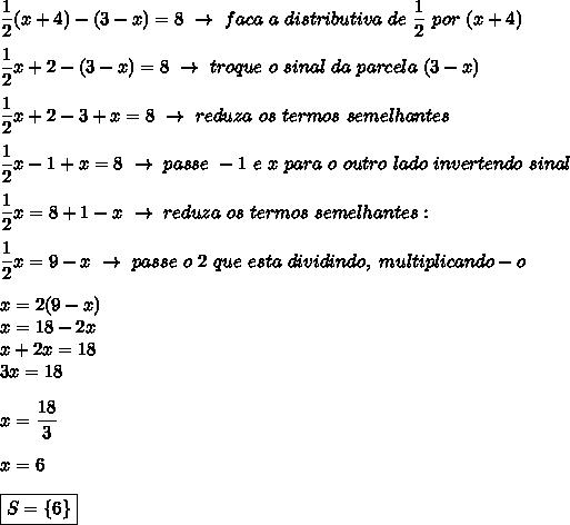 \dfrac{1}{2}(x+4)-(3-x)=8~\to~faca~a~distributiva~de~ \dfrac{1}{2}~por~(x+4)\\\\ \dfrac{1}{2}x+2-(3-x)=8~\to~troque~o~sinal~da~parcela~(3-x)\\\\ \dfrac{1}{2}x+2-3+x=8~\to~reduza~os~termos~semelhantes\\\\ \dfrac{1}{2}x-1+x=8~\to~passe~-1~e~x~para~o~outro~lado~invertendo~sinal\\\\ \dfrac{1}{2}x=8+1-x~\to~reduza~os~termos~semelhantes:\\\\ \dfrac{1}{2}x=9-x~\to~passe~o~2~que~esta~dividindo,~multiplicando-o\\\\x=2(9-x)\\x=18-2x\\x+2x=18\\3x=18\\\\x= \dfrac{18}{3}\\\\x=6\\\\\boxed{S=\{6\}}