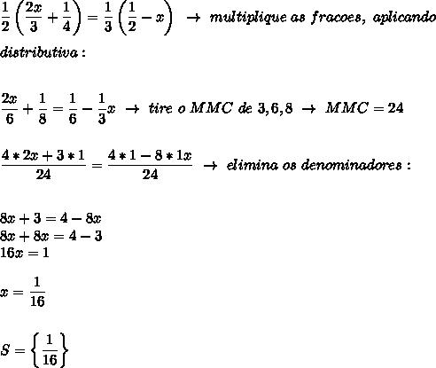 \dfrac{1}{2}\left( \dfrac{2x}{3}+ \dfrac{1}{4}\right)= \dfrac{1}{3}\left( \dfrac{1}{2}-x\right)~\to~multiplique~as~fracoes,~aplicando\\\\distributiva:\\\\\\ \dfrac{2x}{6}+ \dfrac{1}{8}= \dfrac{1}{6}- \dfrac{1}{3}x~\to~tire~o~MMC~de~3,6,8~\to~MMC=24 \\\\\\ \dfrac{4*2x+3*1}{24}= \dfrac{4*1-8*1x}{24}~\to~elimina~os~denominadores:\\\\\\8x+3=4-8x\\8x+ 8x=4-3\\16x=1\\\\x= \dfrac{1}{16}\\\\\\S=\left\{ \dfrac{1}{16}\right\}