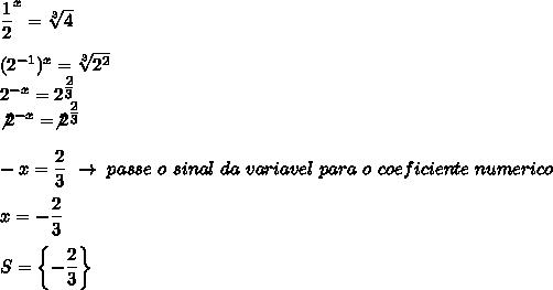 \dfrac{1}{2}^x= \sqrt[3]{4}\\\\(2^{-1})^x= \sqrt[3]{2^2}\\2^{-x}=2^{ \tfrac{2}{3} }\\\not2^{-x}=\not2^{ \tfrac{2}{3}}\\\\-x= \dfrac{2}{3}~\to~passe~o~sinal~da~variavel~para~o~coeficiente~numerico\\\\x=- \dfrac{2}{3}\\\\S=\left\{- \dfrac{2}{3}\right\}