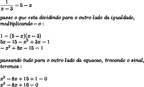 \dfrac{1}{x-3}=5-x\\\\passe~o~que~esta~dividindo~para~o~outro~lado~da~igualdade,\\multiplicando-o:\\\\1=(5-x)(x-3)\\5x-15- x^{2} +3x=1\\- x^{2} +8x-15=1\\\\passando~tudo~para~o~outro~lado~da~equacao,~trocando~o~sinal,\\teremos:\\\\ x^{2} -8x+15+1=0\\ x^{2} -8x+16=0