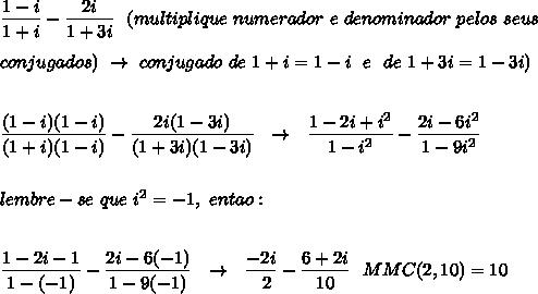 \dfrac{1-i}{1+i}- \dfrac{2i}{1+3i}~~(multiplique~numerador~e~denominador~pelos~seus\\\\conjugados)~\to~conjugado~de~1+i=1-i~~e~~de~1+3i=1-3i)\\\\\\ \dfrac{(1-i)(1-i)}{(1+i)(1-i)}- \dfrac{2i(1-3i)}{(1+3i)(1-3i)}~~\to~~ \dfrac{1-2i+i^2}{1-i^2}- \dfrac{2i-6i^2}{1-9i^2}\\\\\\lembre-se~que~i^2=-1,~entao:\\\\\\ \dfrac{1-2i-1}{1-(-1)}- \dfrac{2i-6(-1)}{1-9(-1)}~~\to~~ \dfrac{-2i}{~~2}- \dfrac{6+2i}{10}~~MMC(2,10)=10