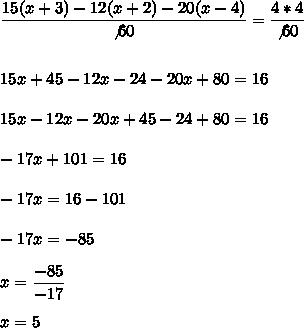 \dfrac{15(x+3)-12(x+2)-20(x-4)}{\not60}= \dfrac{4*4}{\not60}\\\\\\15x+45-12x-24-20x+80=16\\\\15x-12x-20x+45-24+80=16\\\\ -17x+101=16\\\\-17x=16-101\\\\-17x=-85\\\\x= \dfrac{-85}{-17}\\\\x=5