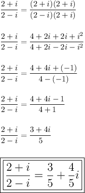 \dfrac{2+i}{2-i}= \dfrac{(2+i)(2+i)}{(2-i)(2+i)} \\\\\\ \dfrac{2+i}{2-i}= \dfrac{4+2i+2i+i^2}{4+2i-2i-i^2}\\\\\\ \dfrac{2+i}{2-i}= \dfrac{4+4i+(-1)}{4-(-1)}\\\\\\ \dfrac{2+i}{2-i}= \dfrac{4+4i-1}{4+1}\\\\\\ \dfrac{2+i}{2-i}= \dfrac{3+4i}{5}\\\\\\\Large\boxed{\boxed{ \dfrac{2+i}{2-i}= \dfrac{3}{5}+ \dfrac{4}{5}i}}