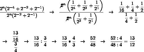 \dfrac{2^n(2^{-4}+2^{-2}+2^{-1})}{2^n(2^{-2}+2^{-1})}~~\to~~ \dfrac{\not2^n\left( \dfrac{1}{2^4}+ \dfrac{1}{2^2}+ \dfrac{1}{2^1}\right)   }{\not2^n\left( \dfrac{1}{2^2}+ \dfrac{1}{2^1} \right) }~~\to~~ \dfrac{ \dfrac{1}{16}+ \dfrac{1}{4}+ \dfrac{1}{2}   }{ \dfrac{1}{4}+ \dfrac{1}{2}  }\\\\\\~~\to~~ \dfrac{ \dfrac{13}{16} }{ \dfrac{3}{4} }~~\to~~ \dfrac{13}{16}: \dfrac{3}{4}~~\to~~ \dfrac{13}{16}* \dfrac{4}{3}~~\to~~ \dfrac{52}{48}~~\to~~ \dfrac{52:4}{48:4}= \dfrac{13}{12}