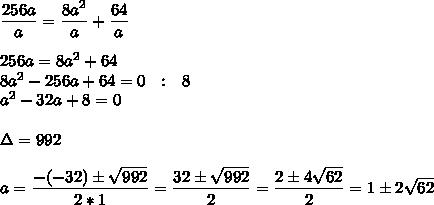 \dfrac{256a}{a}= \dfrac{8a^2}{a}+ \dfrac{64}{a}\\\\256a=8a^2+64\\8a^2-256a+64=0~~:~~8\\a^2-32a+8=0\\\\\Delta=992\\\\a= \dfrac{-(-32)\pm \sqrt{992} }{2*1}= \dfrac{32\pm \sqrt{992} }{2}= \dfrac{2\pm4 \sqrt{62} }{2}=1\pm2 \sqrt{62}