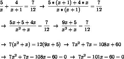 \dfrac{5}{x}+ \dfrac{4}{x+1}= \dfrac{7}{12}~\to~ \dfrac{5*(x+1)+4*x}{x*(x+1)}= \dfrac{7}{12}\\\\\\~\to~ \dfrac{5x+5+4x}{ x^{2} +x}= \dfrac{7}{12}~\to~ \dfrac{9x+5}{ x^{2} +x}= \dfrac{7}{12}\\\\\\~\to~7( x^{2} +x)=12(9x+5)~\to~7 x^{2} +7x=108x+60\\\\~\to~7 x^{2} +7x-108x-60=0~\to~7 x^{2} -101x-60=0