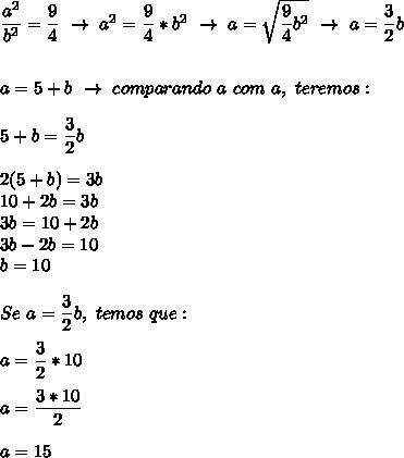 \dfrac{a^2}{b^2}= \dfrac{9}{4} ~\to~a^2= \dfrac{9}{4}*b^2~\to~a= \sqrt{ \dfrac{9}{4}b^2 }~\to~a= \dfrac{3}{2}b\\\\\\a=5+b~\to~comparando~a~com~a, ~teremos:\\\\5+b= \dfrac{3}{2}b\\\\2(5+b)=3b\\10+2b=3b\\3b=10+2b\\3b-2b=10\\b=10\\\\Se~a= \dfrac{3}{2}b,~temos~que:\\\\a= \dfrac{3}{2}*10\\\\a= \dfrac{3*10}{2}\\\\a=15
