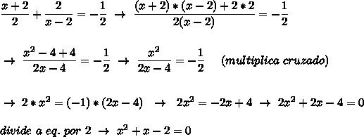 \dfrac{x+2}{2}+ \dfrac{2}{x-2}=- \dfrac{1}{2}~\to~ \dfrac{(x+2)*(x-2)+2*2}{2(x-2)}=- \dfrac{1}{2}\\\\\\~\to~ \dfrac{ x^{2} -4+4}{2x-4}=- \dfrac{1}{2}~\to~ \dfrac{x^2}{2x-4}=- \dfrac{1}{2}  ~~~~(multiplica~cruzado)\\\\\\~\to~2*x^2=(-1)*(2x-4)~~\to~~2x^2=-2x+4~\to~2x^2+2x-4=0\\\\divide~a~eq.~por~2~\to~x^2+x-2=0