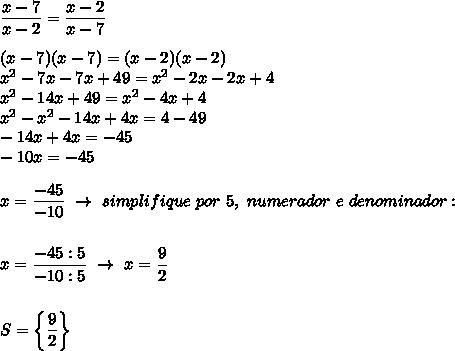 \dfrac{x-7}{x-2}= \dfrac{x-2}{x-7}\\\\(x-7)(x-7)=(x-2)(x-2)\\ x^{2} -7x-7x+49= x^{2} -2x-2x+4\\ x^{2} -14x+49= x^{2} -4x+4\\ x^{2} - x^{2} -14x+4x=4-49\\-14x+4x=-45\\-10x=-45\\\\x= \dfrac{-45}{-10}~\to~simplifique~por~5,~numerador~e~denominador:\\\\\\x= \dfrac{-45:5}{-10:5}~\to~x= \dfrac{9}{2}\\\\\\S=\left\{ \dfrac{9}{2}\right\}
