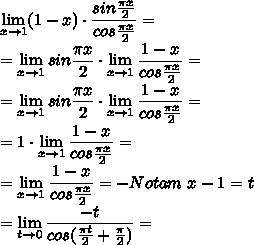 \displaystyle\lim_{x \to 1} (1-x)\cdot  \frac{sin \frac{\pi x}{2} }{cos \frac{\pi x}{2}} =\\ =\lim_{x \to 1} sin \frac{\pi x}{2} \cdot  \lim_{x \to 1} \frac{1-x }{cos \frac{\pi x}{2}}=\\ =\lim_{x \to 1} sin \frac{\pi x}{2} \cdot  \lim_{x \to 1} \frac{1-x }{cos \frac{\pi x}{2}}=\\=1 \cdot  \lim_{x \to 1} \frac{1-x }{cos \frac{\pi x}{2}}=\\= \lim_{x \to 1} \frac{1-x }{cos \frac{\pi x}{2}}=-Notam\ x-1=t\\= \lim_{t \to 0}  \frac{-t}{cos( \frac{\pi t}{2}+ \frac{\pi}{2}  )} =\\