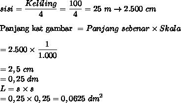 \displaystyle sisi = \frac{Keliling}{4} = \frac{100}{4} = 25~ m \rightarrow 2.500 ~ cm \\\\ \text{Panjang kat gambar } = Panjang~sebenar \times Skala \\\\ = 2.500 \times \frac{1}{1.000} \\\\ = 2,5 ~ cm \\ = 0,25 ~ dm \\ L = s \times s \\ = 0,25 \times 0,25 = 0,0625 ~ dm^2