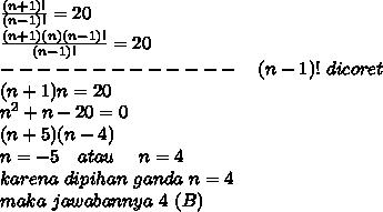 \frac{(n+1)!}{(n-1)!} =20 \\\frac{(n+1)(n)(n-1)!}{(n-1)!} =20\\ -------------~~~(n-1)!~dicoret \\ (n+1)n=20 \\ n^2+n-20=0 \\ (n+5)(n-4) \\ n=-5~~~atau~~~~n=4 \\ karena~dipihan~ganda~n=4 \\ maka~jawabannya~4 ~(B)