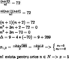 \frac{(n+2)!}{n!} = 72\\\\ \frac{n!(n+1)(n+2)}{n!} = 72\\\\(n+1)(n+2) = 72\\n^2 + 3n + 2 - 72 = 0\\n^2 + 3n - 70 = 0\\\Delta =  9 - 4*(-70) = 9 + 289\\\\ x_{1, 2} =  \frac{-3 \pm  \sqrt{289} }{2} = \frac{-3 \pm 13}{2} =>  \left \{ {{x_{1}=5} \atop {x_{2}=-8}} \right. \\\\\mbox{n! exista pentru orice n} \in N => x = 5