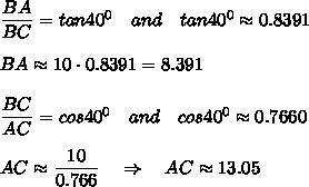 \frac{\big{BA}}{\big{BC}}=tan40^0\ \ \ and\ \ \ tan40^0\approx0.8391\\\\BA\approx10\cdot 0.8391=8.391\\\\ \frac{\big{BC}}{\big{AC}}=cos40^0\ \ \ and\ \ \ cos40^0\approx0.7660\\\\AC\approx \frac{\big{10}}{\big{0.766}}\ \ \ \Rightarrow\ \ \ AC\approx13.05