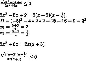 \frac{ \sqrt{2x^2-5x+2} }{2x^2+6x} \leq 0\\\\2x^2-5x+2=2(x-2)(x- \frac{1}{2})\\D=(-5)^2-4*2*2=25-16=9=3^2\\x_{1}= \frac{5+3}{4}=2\\x_{2}= \frac{5-3}{4}= \frac{1}{2} \\\\2x^2+6x=2x(x+3)\\\\ \frac{ \sqrt{2(x-2)(x- \frac{1}{2}) } }{2x(x+3)} \leq 0