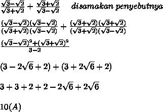 \frac{ \sqrt{3} - \sqrt{2} }{\sqrt{3} + \sqrt{2}} + \frac{\sqrt{3} + \sqrt{2}}{\sqrt{3} - \sqrt{2}} ~~~~disamakan~penyebutnya \\  \\  \frac{(\sqrt{3} - \sqrt{2})(\sqrt{3} - \sqrt{2})}{(\sqrt{3} + \sqrt{2})(\sqrt{3} - \sqrt{2})} + \frac{(\sqrt{3} + \sqrt{2})(\sqrt{3} + \sqrt{2})}{(\sqrt{3} + \sqrt{2})(\sqrt{3} - \sqrt{2})}  \\  \\  \frac{(\sqrt{3} - \sqrt{2})^2+(\sqrt{3} + \sqrt{2})^2}{3-2}  \\  \\ (3-2 \sqrt{6}+2)+( 3+2 \sqrt{6}+2) \\  \\ 3+3+2+2-2 \sqrt{6}+2 \sqrt{6}    \\ \\ 10 (A)