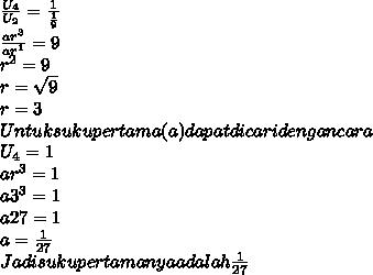 \frac{ U_{4} }{ U_{2} } =  \frac{1}{ \frac{1}{9} }  \\  \frac{ ar^{3} }{ ar^{1} } = 9 \\  r^{2} = 9 \\ r =  \sqrt{9}  \\ r = 3 \\ Untuk suku pertama (a) dapat dicari dengan cara \\  U_{4} = 1 \\  ar^{3} = 1 \\  a3^{3} = 1 \\ a27 = 1 \\ a =  \frac{1}{27}  \\ Jadi suku pertamanya adalah  \frac{1}{27}