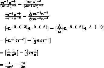 \frac{ m^{-3}  n^{-9} }{( mn^{3} )^{-2} } -  \frac{ (2mn)^{-5} }{( 4m^{3} n^{2}  )^{-2} }  \\  \\ = \frac{ m^{-3}  n^{-9} }{ m^{-2}n^{-6}  } -  \frac{  \frac{1}{32} m^{-5}  n^{-5}   }{ \frac{1}{16} m^{-6}  n^{-4}} \\  \\ =  [m^{-3 - (-2)} n^{-9 - (-6)}] - [ \frac{ \frac{1}{32} }{ \frac{1}{16}} m^{-5 - (-6)} n^{-5 - (-4)} ] \\  \\ = [m^{-1} n^{-3}] - [ \frac{1}{2} m n^{-1}] \\  \\ =  [\frac{1}{m}}  \frac{1}{n^{3}}] - [ \frac{1}{2} m  \frac{1}{n}] \\  \\ =  \frac{1}{mn^{3}} -  \frac{m}{2n}