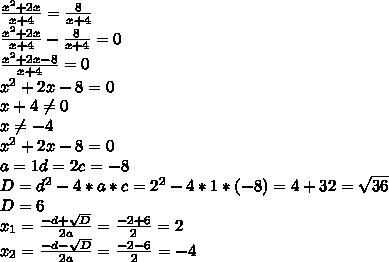 \frac{ x^{2} +2x}{x+4} = \frac{8}{x+4} \\ \frac{ x^{2} +2x}{x+4}- \frac{8}{x+4} =0 \\ \frac{ x^{2} +2x-8}{x+4}=0 \\ x^{2} +2x-8=0 \\ x+4 \neq 0 \\ x \neq -4 \\ x^{2} +2x-8=0 \\ a=1 d=2 c=-8 \\ D= d^{2} -4*a*c= 2^{2} -4*1*(-8)= 4+32= \sqrt{36} \\ D=6 \\ x_{1} = \frac{-d + \sqrt{D} }{2a} = \frac{-2+6}{2}=2 \\ x_{2} = \frac{-d - \sqrt{D} }{2a} = \frac{-2-6}{2}=-4