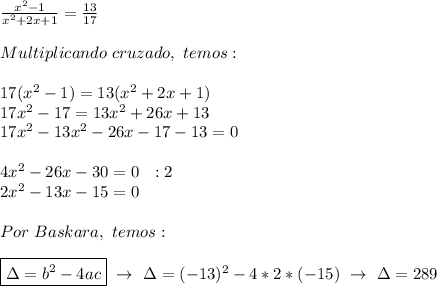 \frac{ x^{2} -1}{ x^{2} +2x+1}= \frac{13}{17}\\\\Multiplicando~cruzado,~temos:\\\\17( x^{2} -1)=13( x^{2} +2x+1)\\17 x^{2} -17=13 x^{2} +26x+13\\17 x^{2} -13 x^{2} -26x-17-13=0\\\\4 x^{2} -26x-30=0~~:2\\2 x^{2} -13x-15=0\\\\Por~Baskara,~temos:\\\\\boxed{\Delta=b ^{2}-4ac}~\to~\Delta=(-13) ^{2}-4*2*(-15)~\to~\Delta=289