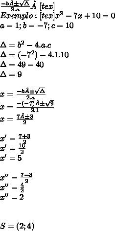 \frac{-b± \sqrt{\Delta} }{2.a}[tex]\\ Exemplo: [tex] x^{2} -7x+10=0 \\ a=1;b=-7;c=10  \\ \\ \Delta= b^{2} -4.a.c \\ \Delta=(-7^{2})-4.1.10 \\ \Delta=49-40 \\ \Delta=9 \\  \\ x= \frac{-b± \sqrt{\Delta} }{2.a}  \\ x= \frac{-(-7)± \sqrt{9} }{2.1}  \\ x= \frac{7±3}{2}  \\  \\ x'= \frac{7+3}{2}  \\ x'= \frac{10}{2}  \\ x'=5 \\  \\ x''= \frac{7-3}{2}  \\ x''= \frac{4}{2}  \\ x''=2 \\  \\  \\ S=(2;4)
