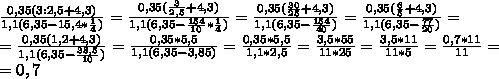 \frac{0,35(3:2,5+4,3)}{1,1(6,35-15,4* \frac{1}{4}) } = \frac{0,35( \frac{3}{2,5} +4,3)}{1,1(6,35- \frac{154}{10}* \frac{1}{4}  )} = \frac{0,35( \frac{30}{25}+4,3 )}{1,1(6,35- \frac{154}{40} )} = \frac{0,35( \frac{6}{5}+4,3 )}{1,1(6,35- \frac{77}{20} )} = \\ = \frac{0,35(1,2+4,3)}{1,1(6,35- \frac{38,5}{10} )} = \frac{0,35*5,5}{1,1(6,35-3,85)}= \frac{0,35*5,5}{1,1*2,5}  = \frac{3,5*55}{11*25} = \frac{3,5*11}{11*5}= \frac{0,7*11}{11}= \\  =0,7