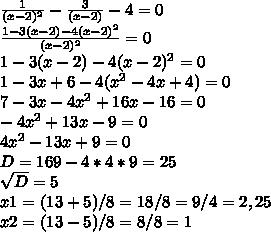 frac{1}{(x-2)^{2} } -  frac{3}{(x-2) } -4=0 frac{1 - 3(x-2)-4(x-2)^{2}}{(x-2)^{2} }  =0 1 - 3(x-2)-4(x-2)^{2} = 0 1 - 3x+6-4(x^{2}-4x +4) = 0 7 - 3x-4x^{2}+16x -16 = 0 -4x^{2}+13x -9 = 0 4x^{2}-13x +9 = 0 D=169 - 4*4*9=25   sqrt{D} =5 x1=(13+5)/8=18/8=9/4=2,25 x2=(13-5)/8=8/8=1