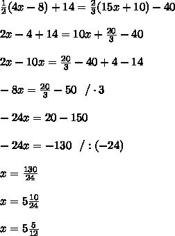 \frac{1}{2}(4x-8)+14= \frac{2}{3} (15x+10)-40\\\\2x-4+14=10x+\frac{20}{3}-40\\\\2x-10x=\frac{20}{3}-40+4-14\\\\-8x=\frac{20}{3}-50\ \ /\cdot 3\\\\-24x=20-150\\\\-24x=-130 \ \ /:(-24)\\\\x=\frac{130}{24}\\\\x=5\frac{10}{24}\\\\x=5\frac{5}{12}