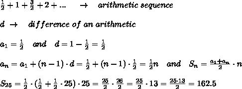 \frac{1}{2} +1+  \frac{3}{2}  + 2+...\ \ \ \ \rightarrow\ \ \ arithmetic\ sequence\\\\d\ \rightarrow\ \ \ difference\ of\ an\ arithmetic\\\\a_1= \frac{1}{2} \ \ \ and\ \ \ d=1- \frac{1}{2} = \frac{1}{2}\\\\a_n=a_1+(n-1)\cdot d= \frac{1}{2} +(n-1)\cdot  \frac{1}{2} = \frac{1}{2} n\ \ \ and\ \ \ S_n= \frac{a_1+a_n}{2} \cdot n\\\\S_{25}= \frac{1}{2} \cdot( \frac{1}{2} + \frac{1}{2}\cdot 25)\cdot 25= \frac{25}{2}\cdot   \frac{26}{2} = \frac{25}{2} \cdot13= \frac{25\cdot13}{2} =162.5