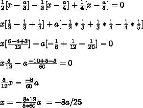 \frac{1}{2} [ x -  \frac{a}{3} ] -  \frac{1}{3} [x -  \frac{a}{4} ] +  \frac{1}{4} [ x -  \frac{a}{5} ]  = 0  \\  \\x [ \frac{1}{2} - \frac{1}{3} +  \frac{1}{4} ] + a [ - \frac{1}{2} * \frac{1}{3} + \frac{1}{3} * \frac{1}{4} - \frac{1}{4} * \frac{1}{5} ]   \\ \\ x [  \frac{6 - 4 + 3}{12} ] + a [ - \frac{1}{6} +  \frac{1}{12} -  \frac{1}{20} ]  = 0 \\ \\ x  \frac{5}{12} - a  \frac{-10+5-3}{60}  = 0  \\ \\  \frac{5}{12} x =  \frac{-8}{60} a \\ \\ x = -  \frac{8*12}{5*60} a \ = - 8 a /25
