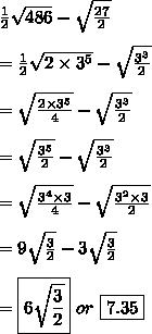 \frac{1}{2} \sqrt{486}  - \sqrt{ \frac{27}{2} } \\ \\ = \frac{1}{2} \sqrt{2\times 3^5 }  - \sqrt{ \frac{3^3}{2} } \\ \\ =  \sqrt{ \frac{2\times 3^5}{4} }- \sqrt{ \frac{3^3}{2} } \\ \\ =  \sqrt{ \frac{3^5}{2} }- \sqrt{ \frac{3^3}{2} } \\ \\=  \sqrt{ \frac{3^4\times 3}{4} }- \sqrt{ \frac{3^2 \times 3}{2} } \\ \\=  9\sqrt{ \frac{3}{2} }- 3\sqrt{ \frac{3}{2} } \\ \\ =\boxed{6\sqrt{ \frac{3}{2} }}\ or\ \boxed{7.35}